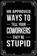 HR Approved Ways to Tell Your Coworkers They're Stupid: Funny Relationship, Anniversary, Valentines Day, Birthday, Break Up, Gag Gift for men, women,