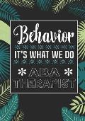 Behavior It's What We Do ABA Therapist: Behavior Therapy Analyst BCBA RBT Blank Notebook to Write In for kids Men Women - Motivational Quotes Journal