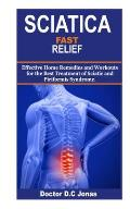 Sciatica Fast Relief: Effective Home Remedies and Workouts for the Best Treatment of Sciatic and Piriformis Syndrome.