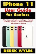 iPhone 11 User Guide for Seniors: The Ultimate Beginner to Expert Manual with Tips & Tricks to Master and Unlock the iPhone 11 Device