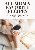 All Mom's Favorite Recipes: A Recipe Keepsake Journal: Blank Recipe Journal to Write in For Women. Food Cookbook Design. Document All Your Special