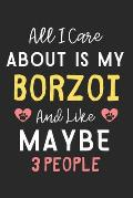 All I care about is my Borzoi and like maybe 3 people: Lined Journal, 120 Pages, 6 x 9, Funny Borzoi Dog Gift Idea, Black Matte Finish (All I care abo