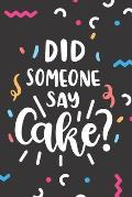 Did Someone Say Cake?: Funny Baking Blank Recipes Food Journal Keepsake Organizer Cookbook Ingredients Planner Create Your Own Desserts Cake