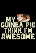 My Guinea Pig Think I'm Awesome: Guinea Pigs Life Journal Notebook - Guinea Pigs Lover Gifts - Cute Guinea Pigs Lover Notebook Journal - Guinea Pig Ow