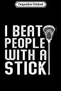 Composition Notebook: I Beat People With A Stick Funny Lacrosse Men Boys Girl Gift Journal/Notebook Blank Lined Ruled 6x9 100 Pages