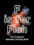 F is for Fish - The Preschool Alphabet Coloring Book: hours of drawing, fun, and learning for preschoolers and toddlers