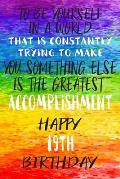 To Be Yourself In a World That is Constantly Trying to Make You Something Your Else is the Greatest Accomplishment Happy 19th Birthday: Gay Pride LGBT