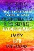 To Be Yourself In a World That is Constantly Trying to Make You Something Your Else is the Greatest Accomplishment Happy 13th Birthday: Gay Pride LGBT