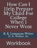 How Can I Help Prepare My Child For College When I Never Went: Workbook
