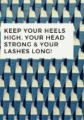 Keep Your Heels High, Your Head Strong & Your Lashes Long!: Notebook of the year, with a beautiful designed cover.