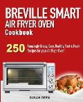 Breville Smart Air Fryer Oven Cookbook: 250 Amazingly Crispy, Easy, Healthy, Fast & Fresh Recipes for your Breville Air Fryer Oven!