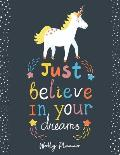 Just Believe in Your Dreams: Unicorn Weekly Planner and Notebook