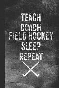 Teach Coach Field Hockey Sleep Repeat: Blank Lined Notebook Journal for Field Hockey Coach and Teacher, 120 Pages
