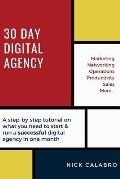 30 Day Digital Agency: A Step-By-Step Tutorial on What You Need to Start & Run a Successful Digital Agency in One Month