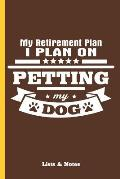 My Retirement Plan - I Plan on Petting My Dog: Lists and Notes Wide Ruled Notebook