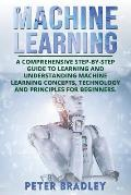 Machine Learning: A Comprehensive, Step-by-Step Guide to Learning and Understanding Machine Learning Concepts, Technology and Principles