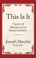 This Is It!: The Art of Metaphysical Demonstration: The Art of Metaphysical Demonstration