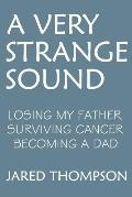 A Very Strange Sound: Losing My Father Surviving Cancer Becoming a Dad
