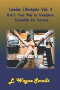 Leader Lifestylez Vol. 3 D.A.P. Your Way to Greatness: Essentials for Success
