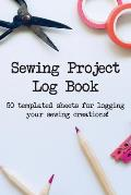 Sewing Project Log Book: 50 Templated Sheets for Logging Your Sewing Creations!