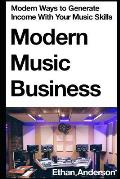 Modern Music Business: Modern Ways to Generate Income with Your Music Skills
