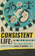 A Consistent Life: The Young Advocate's Guide to Living Peace & Justice Daily