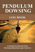 Pendulum Dowsing Log Book: A Journal to Record Your Dowsing Questions and Answers
