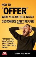 How to Offer What You Are Selling So Customers Can't Refuse!: offers Are What's Missing When Nobody Buys What You're Selling...