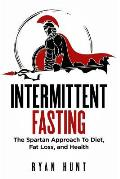 Intermittent Fasting: The Spartan Approach to Diet, Fat Loss, and Health