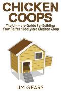 Chicken Coop: Build Your Perfect Chicken Coop Today, In This Chicken Coop Guide For Beginners You Will Learn How To Make A Great DIY