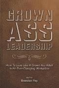 Grown Ass Leadership: How to Be an Accountable Grown Ass Adult in Today's Business World