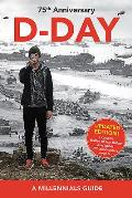 D-Day, 75th Anniversary: A Millennials Guide (Updated Edition)