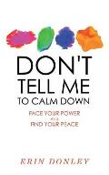 Dont Tell Me to Calm Down Face Your Power & Find Your Peace