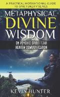 Metaphysical Divine Wisdom on Psychic Spirit Team Heaven Communication: A Practical Motivational Guide to Spirituality Series