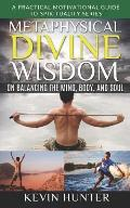 Metaphysical Divine Wisdom on Balancing the Mind, Body, and Soul: A Practical Motivational Guide to Spirituality Series