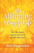 The Affirming Way of Life: See the Good, Speak the Good, Spread the Good