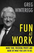 Fun at Work: More Time, Freedom, Profit and More of What You Love To Do