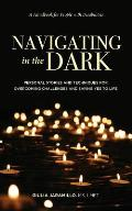 Navigating in the Dark: Personal Stories and Techniques for Overcoming Challenges and Saying Yes to Life
