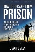 How To Escape From Prison: Emotional Freedom Doesn't Just Happen - It's Claimed. Here's How.