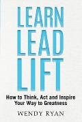 Learn Lead Lift: How to Think, Act and Inspire Your Way to Greatness