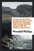 No Slave-Hunting in the Old Bay State; Speech of Wendell Phillips Before the Committee on Federal Relations