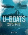 U-Boats Around Ireland: The Story of the Royal Navy's Coast of Ireland Command in the First World War