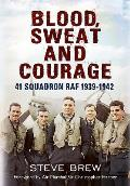 Blood, Sweat and Courage:: 41 Squadron RAF, September 1939-July 1942: A Biographical History