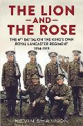 The Lion and the Rose. Volume 1: The 4th Battalion the King's Own Royal Lancaster Regiment 1914-1919