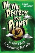 We Will Destroy Your Planet An Aliens Guide to Conquering the Earth