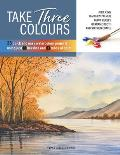 Take Three Colours: 25 Quick and Easy Watercolours Using 3 Brushes and 3 Tubes of Paint