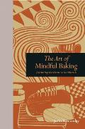Art of Mindful Baking Returning the Heart to the Hearth