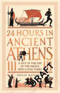 24 Hours in Ancient Athens A Day in the Lives of the People Who Lived There