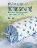 Beginners Guide to Home Sewing 50 Simple Fabric Projects for Every Room in the House