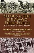 Selous & the Bulawayo Field Force: Tribal Conflict in East Africa 1895-1896-Sunshine and Storm in Rhodesia by Frederick Courteney Selous & The Matabel